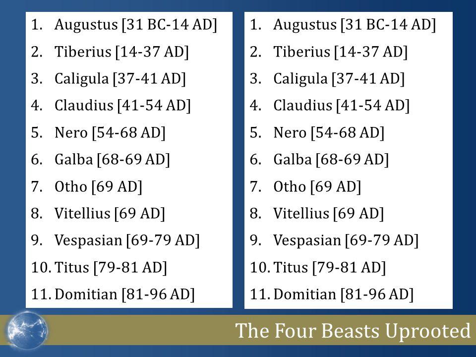 The Four Beasts Uprooted 1.Augustus [31 BC-14 AD] 2.Tiberius [14-37 AD] 3.Caligula [37-41 AD] 4.Claudius [41-54 AD] 5.Nero [54-68 AD] 6.Galba [68-69 AD] 7.Otho [69 AD] 8.Vitellius [69 AD] 9.Vespasian [69-79 AD] 10.Titus [79-81 AD] 11.Domitian [81-96 AD] 1.Augustus [31 BC-14 AD] 2.Tiberius [14-37 AD] 3.Caligula [37-41 AD] 4.Claudius [41-54 AD] 5.Nero [54-68 AD] 6.Galba [68-69 AD] 7.Otho [69 AD] 8.Vitellius [69 AD] 9.Vespasian [69-79 AD] 10.Titus [79-81 AD] 11.Domitian [81-96 AD]