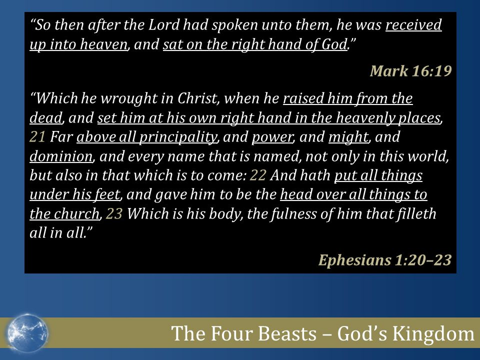 The Four Beasts – God's Kingdom So then after the Lord had spoken unto them, he was received up into heaven, and sat on the right hand of God. Mark 16:19 Which he wrought in Christ, when he raised him from the dead, and set him at his own right hand in the heavenly places, 21 Far above all principality, and power, and might, and dominion, and every name that is named, not only in this world, but also in that which is to come: 22 And hath put all things under his feet, and gave him to be the head over all things to the church, 23 Which is his body, the fulness of him that filleth all in all. Ephesians 1:20–23