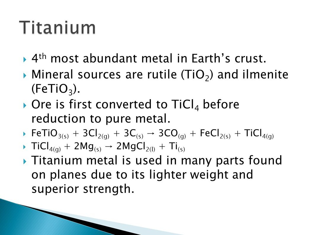  4 th most abundant metal in Earth's crust.  Mineral sources are rutile (TiO 2 ) and ilmenite (FeTiO 3 ).  Ore is first converted to TiCl 4 before