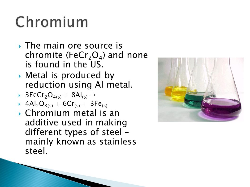  The main ore source is chromite (FeCr 2 O 4 ) and none is found in the US.  Metal is produced by reduction using Al metal.  3FeCr 2 O 4(s) + 8Al (