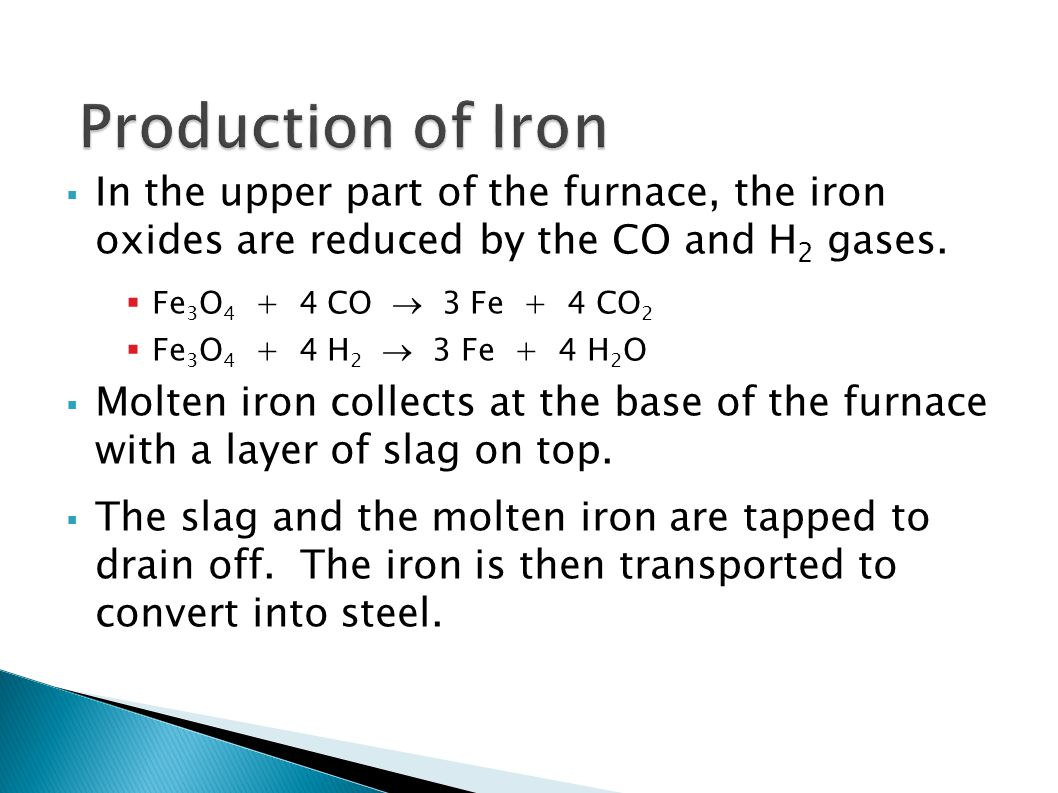  In the upper part of the furnace, the iron oxides are reduced by the CO and H 2 gases.  Fe 3 O 4 + 4 CO  3 Fe + 4 CO 2  Fe 3 O 4 + 4 H 2  3 Fe +