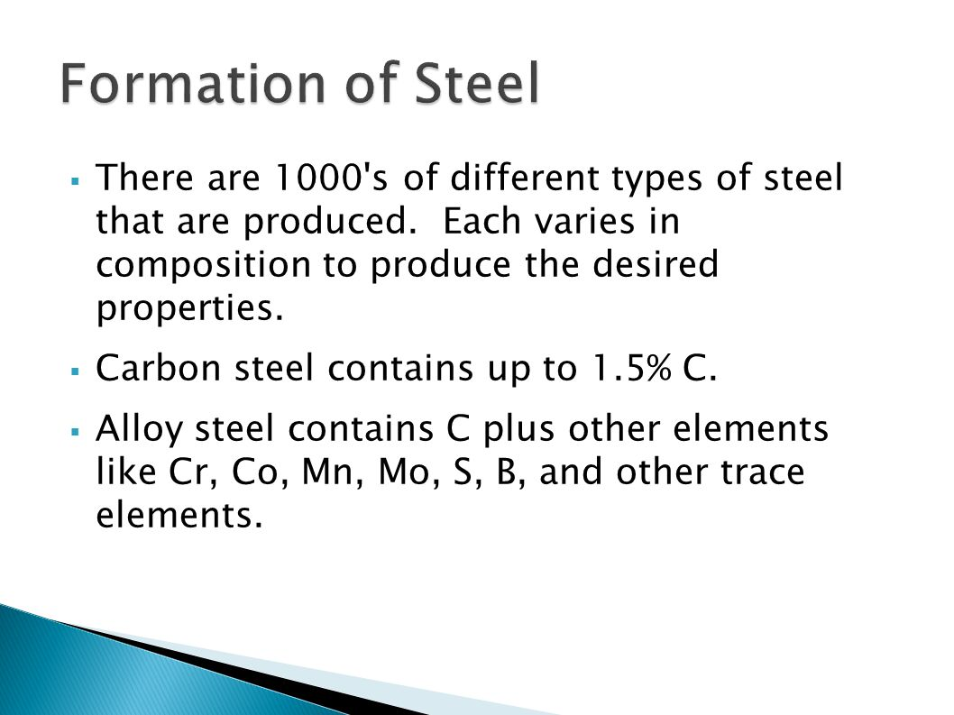  There are 1000's of different types of steel that are produced. Each varies in composition to produce the desired properties.  Carbon steel contain