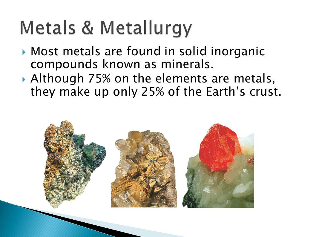  Most metals are found in solid inorganic compounds known as minerals.  Although 75% on the elements are metals, they make up only 25% of the Earth'