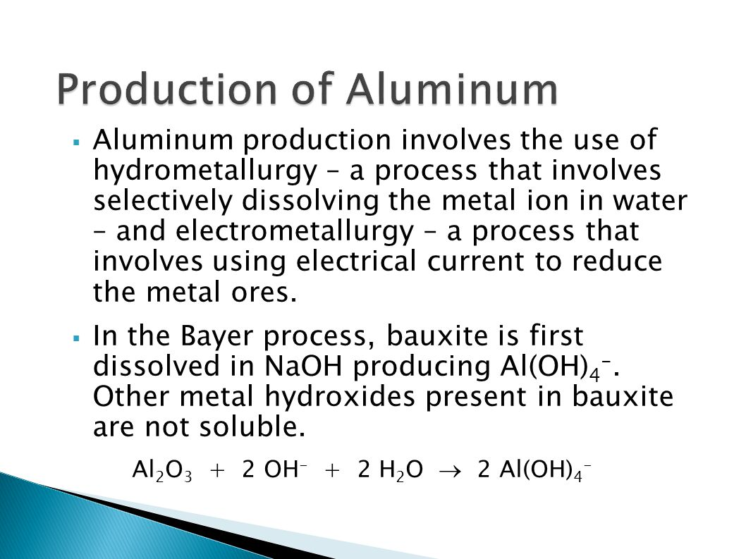  Aluminum production involves the use of hydrometallurgy – a process that involves selectively dissolving the metal ion in water – and electrometallu