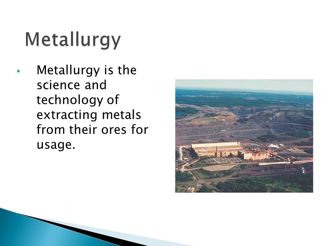  Metallurgy is the science and technology of extracting metals from their ores for usage.