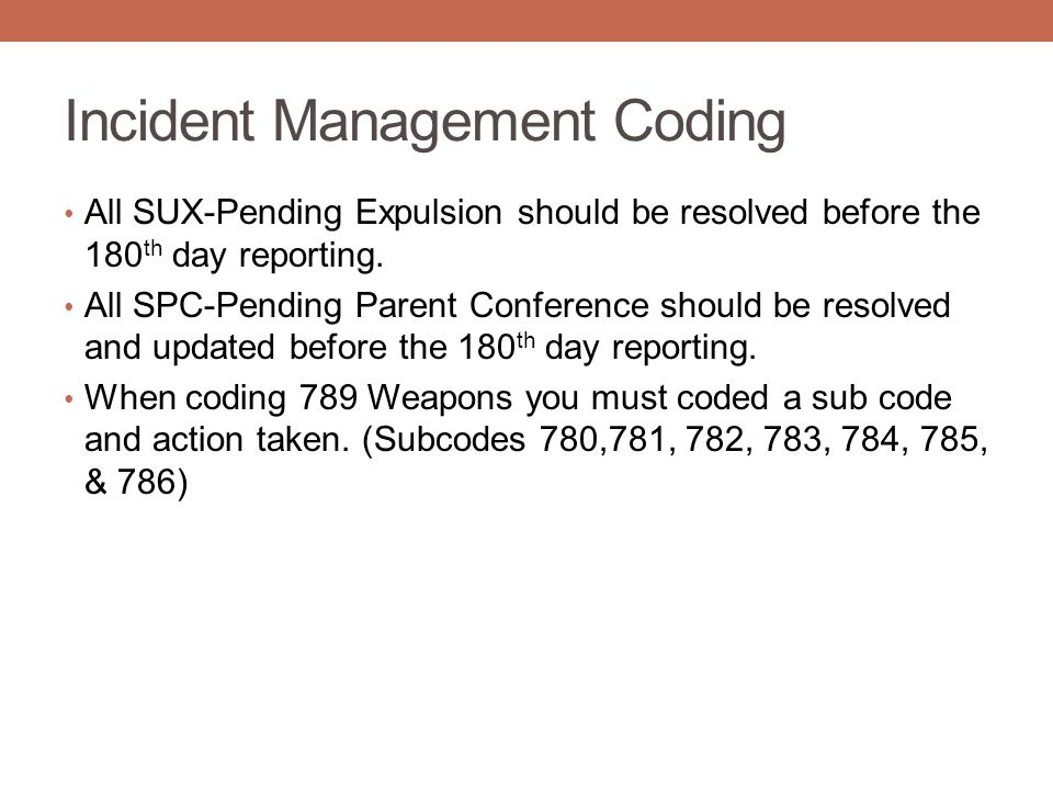 Incident Management Coding All SUX-Pending Expulsion should be resolved before the 180 th day reporting. All SPC-Pending Parent Conference should be r