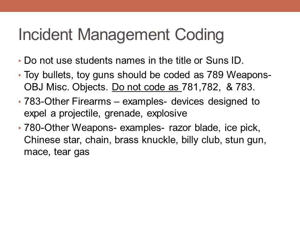 Incident Management Coding Do not use students names in the title or Suns ID. Toy bullets, toy guns should be coded as 789 Weapons- OBJ Misc. Objects.