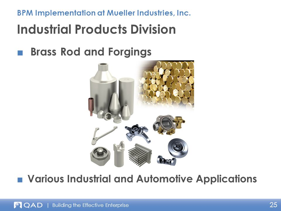 | Building the Effective Enterprise 25 ■ Brass Rod and Forgings Industrial Products Division BPM Implementation at Mueller Industries, Inc.