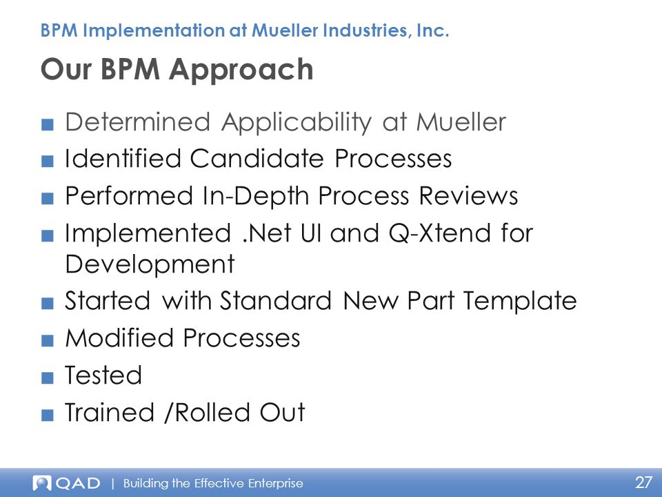 | Building the Effective Enterprise 27 ■Determined Applicability at Mueller ■Identified Candidate Processes ■Performed In-Depth Process Reviews ■Implemented.Net UI and Q-Xtend for Development ■Started with Standard New Part Template ■Modified Processes ■Tested ■Trained /Rolled Out Our BPM Approach BPM Implementation at Mueller Industries, Inc.