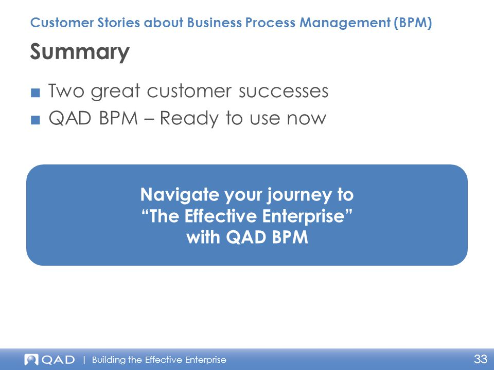 | Building the Effective Enterprise 33 ■Two great customer successes ■QAD BPM – Ready to use now Summary Customer Stories about Business Process Management (BPM) Navigate your journey to The Effective Enterprise with QAD BPM
