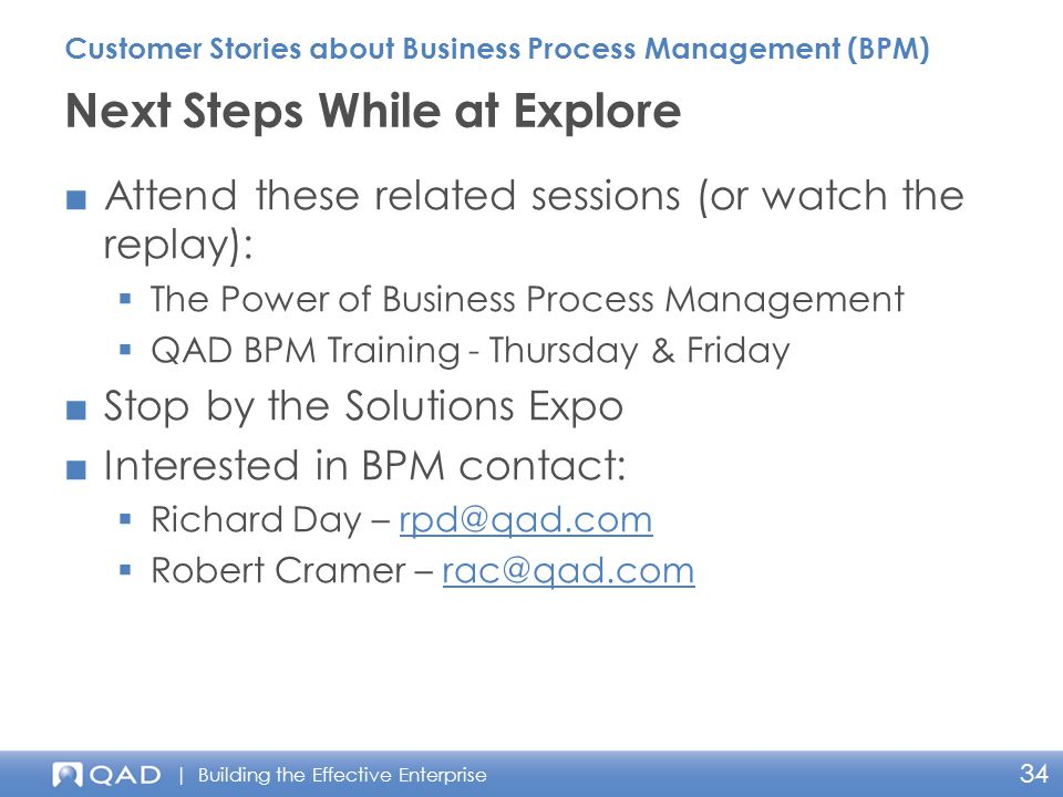 | Building the Effective Enterprise 34 ■Attend these related sessions (or watch the replay):  The Power of Business Process Management  QAD BPM Training - Thursday & Friday ■Stop by the Solutions Expo ■Interested in BPM contact:  Richard Day – rpd@qad.comrpd@qad.com  Robert Cramer – rac@qad.comrac@qad.com Next Steps While at Explore Customer Stories about Business Process Management (BPM)