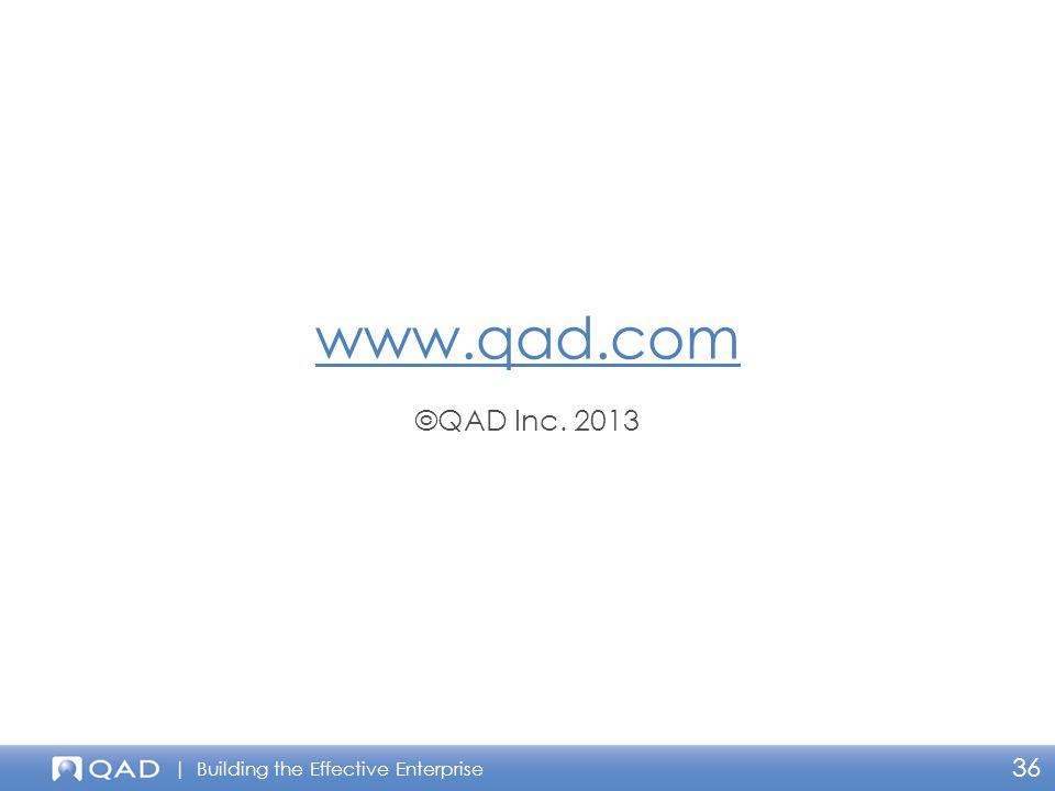 | Building the Effective Enterprise www.qad.com ©QAD Inc. 2013 36
