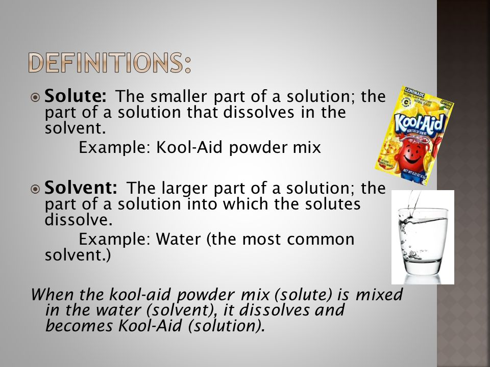  Solute: The smaller part of a solution; the part of a solution that dissolves in the solvent.