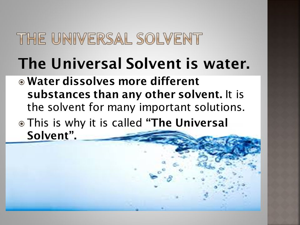 The Universal Solvent is water. Water dissolves more different substances than any other solvent.