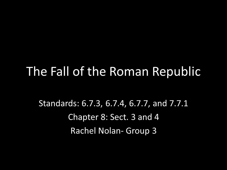 The Fall of the Roman Republic Standards: 6.7.3, 6.7.4, 6.7.7, and 7.7.1 Chapter 8: Sect. 3 and 4 Rachel Nolan- Group 3