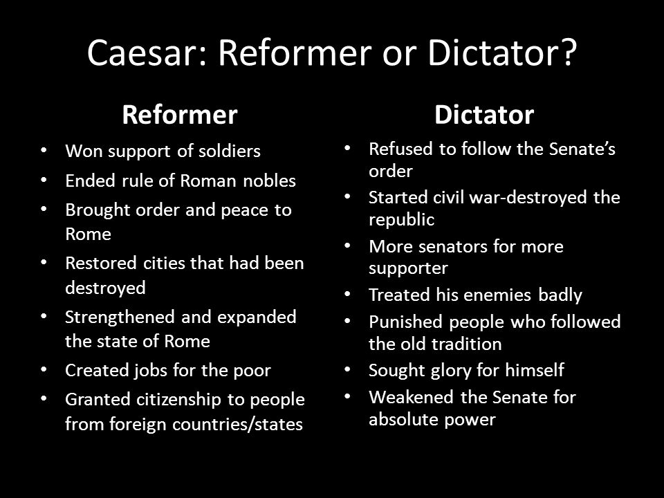 Caesar: Reformer or Dictator? Reformer Won support of soldiers Ended rule of Roman nobles Brought order and peace to Rome Restored cities that had bee