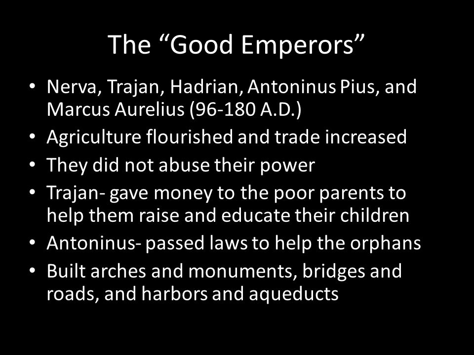The Good Emperors Nerva, Trajan, Hadrian, Antoninus Pius, and Marcus Aurelius (96-180 A.D.) Agriculture flourished and trade increased They did not abuse their power Trajan- gave money to the poor parents to help them raise and educate their children Antoninus- passed laws to help the orphans Built arches and monuments, bridges and roads, and harbors and aqueducts