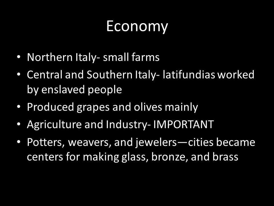 Economy Northern Italy- small farms Central and Southern Italy- latifundias worked by enslaved people Produced grapes and olives mainly Agriculture and Industry- IMPORTANT Potters, weavers, and jewelers—cities became centers for making glass, bronze, and brass