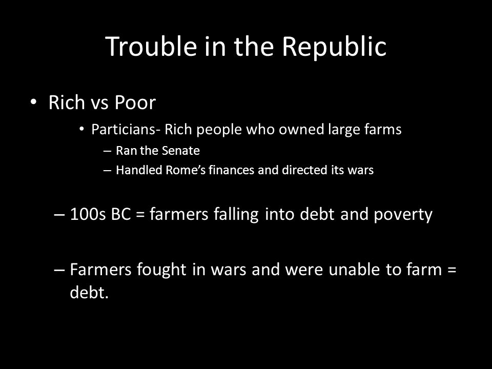 Trouble in the Republic Rich vs Poor Particians- Rich people who owned large farms – Ran the Senate – Handled Rome's finances and directed its wars –