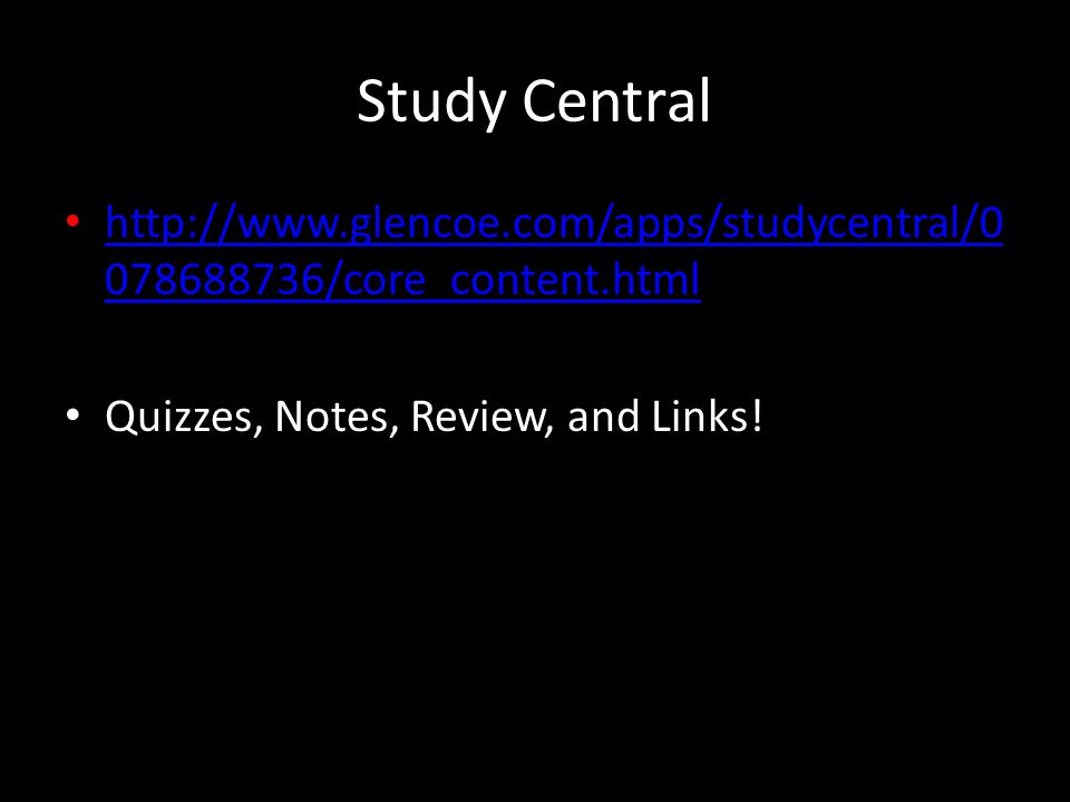 Study Central http://www.glencoe.com/apps/studycentral/0 078688736/core_content.html http://www.glencoe.com/apps/studycentral/0 078688736/core_content.html Quizzes, Notes, Review, and Links!