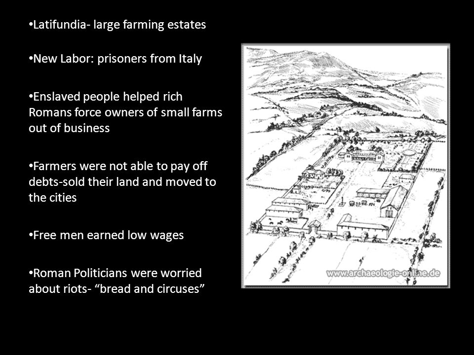 Latifundia- large farming estates New Labor: prisoners from Italy Enslaved people helped rich Romans force owners of small farms out of business Farmers were not able to pay off debts-sold their land and moved to the cities Free men earned low wages Roman Politicians were worried about riots- bread and circuses
