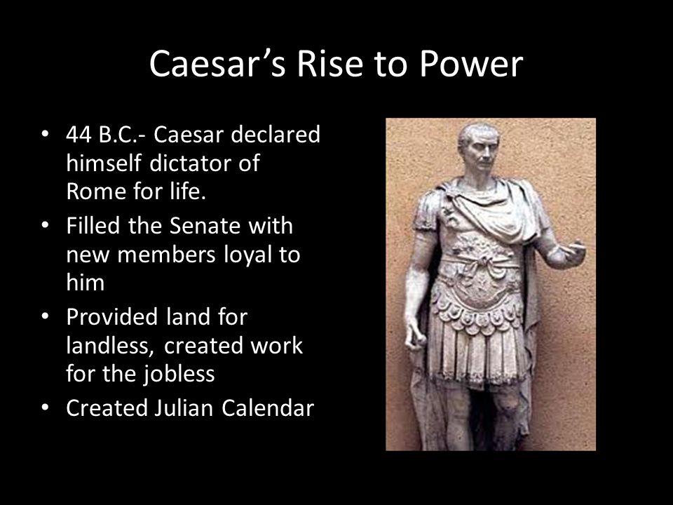 Caesar's Rise to Power 44 B.C.- Caesar declared himself dictator of Rome for life.