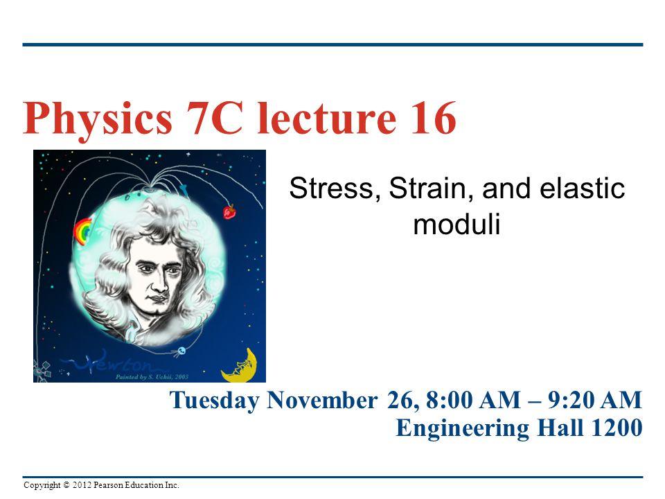 Copyright © 2012 Pearson Education Inc. Stress, Strain, and elastic moduli Physics 7C lecture 16 Tuesday November 26, 8:00 AM – 9:20 AM Engineering Ha