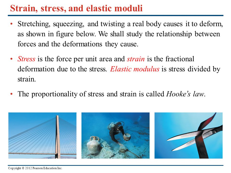 Copyright © 2012 Pearson Education Inc. Strain, stress, and elastic moduli Stretching, squeezing, and twisting a real body causes it to deform, as sho