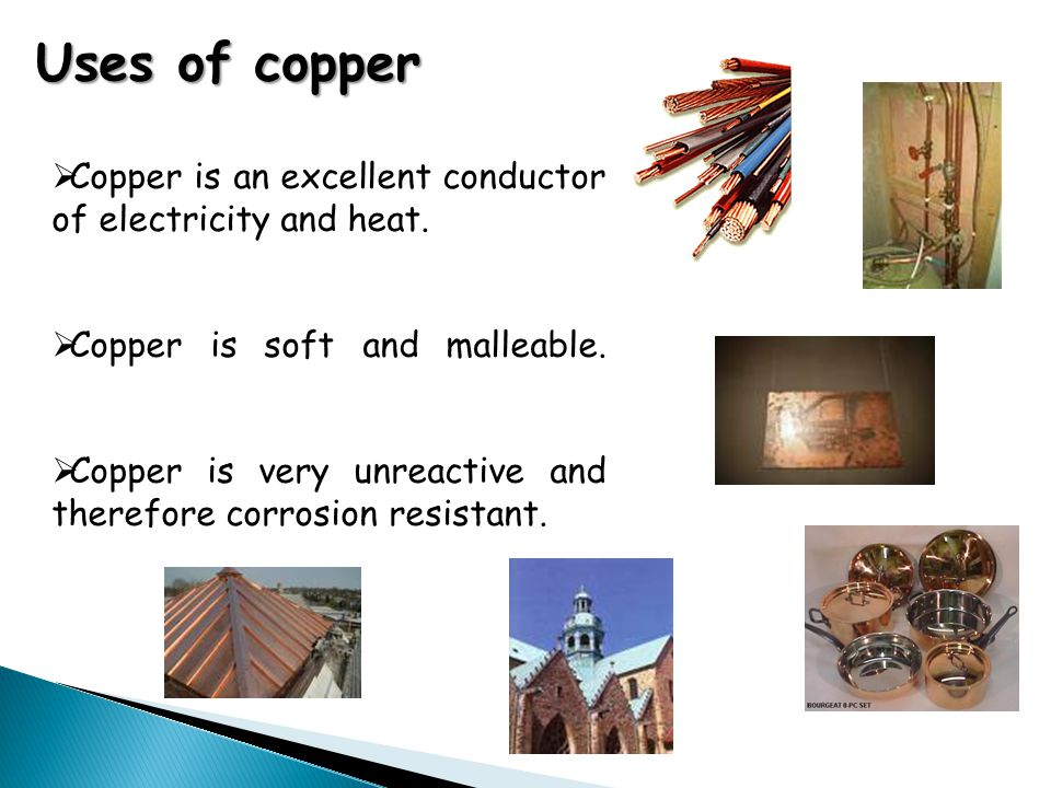 Uses of copper  Copper is an excellent conductor of electricity and heat.  Copper is soft and malleable.  Copper is very unreactive and therefore c