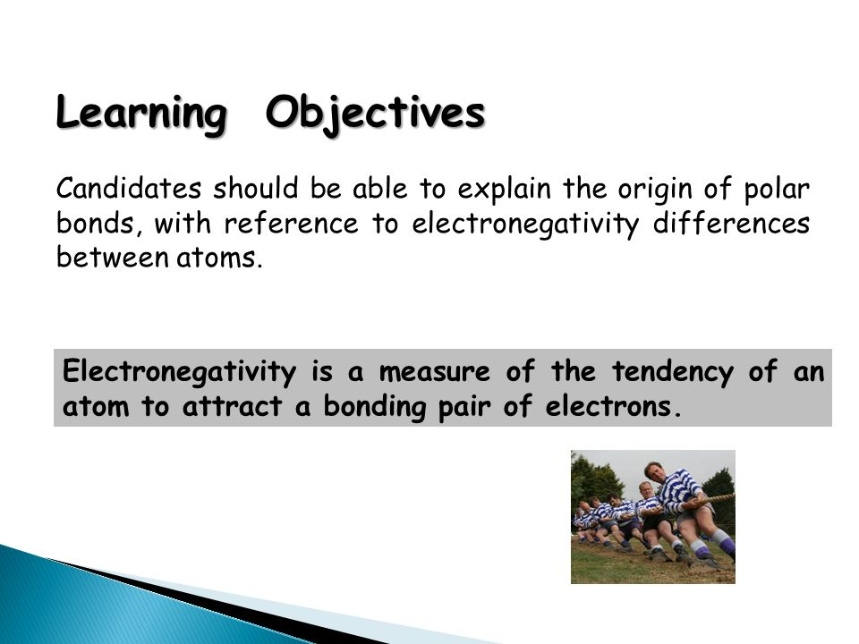 Learning Objectives Candidates should be able to explain the origin of polar bonds, with reference to electronegativity differences between atoms. Ele