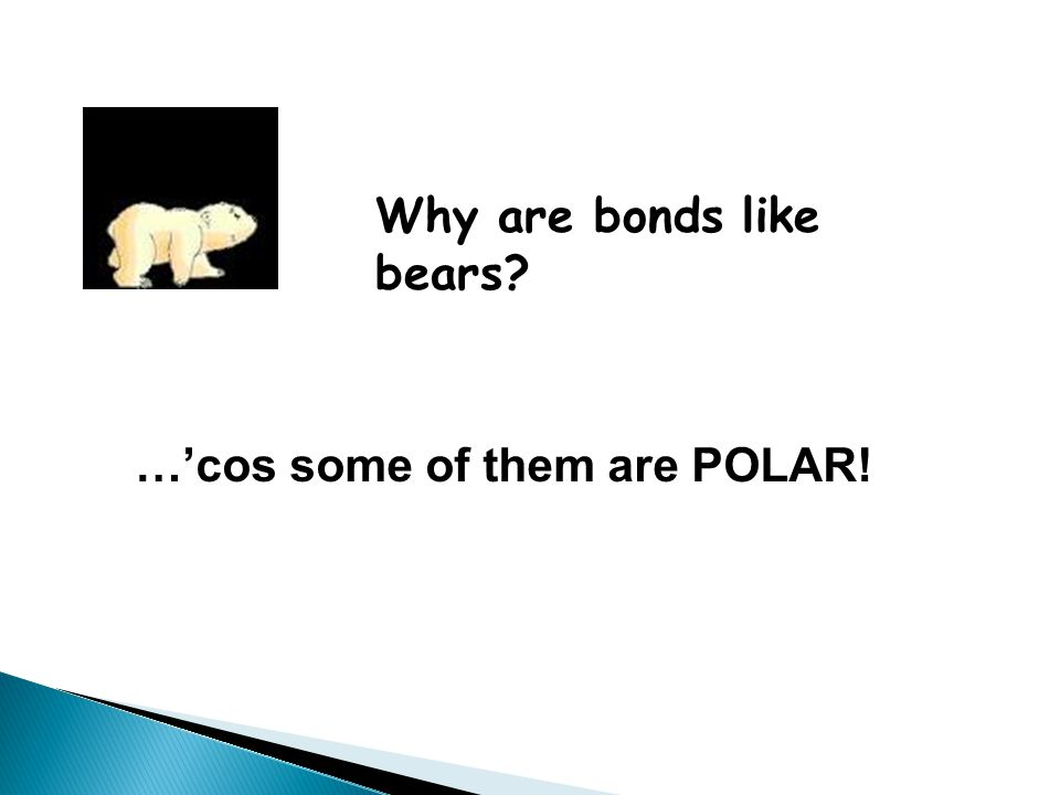 Why are bonds like bears? …'cos some of them are POLAR!