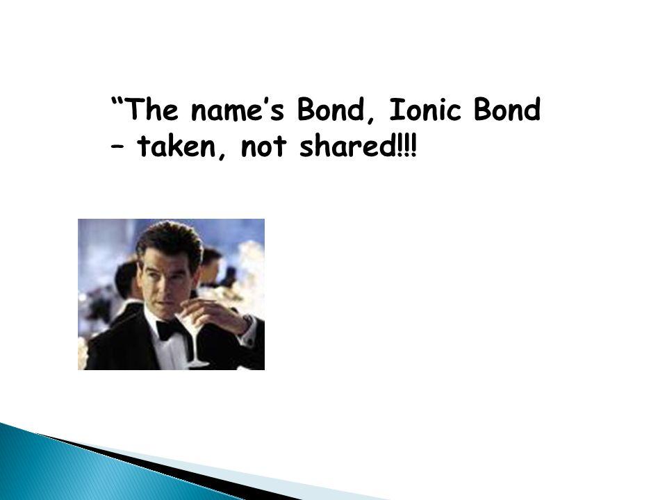 The name's Bond, Ionic Bond – taken, not shared!!!