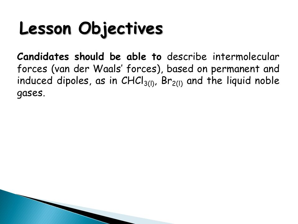 Lesson Objectives Candidates should be able to describe intermolecular forces (van der Waals' forces), based on permanent and induced dipoles, as in C