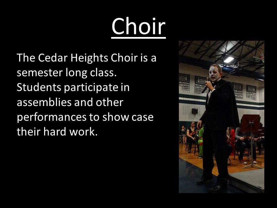Choir The Cedar Heights Choir is a semester long class.