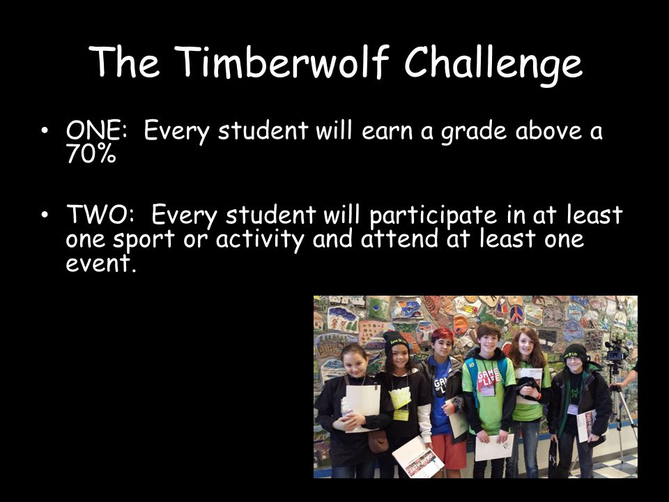The Timberwolf Challenge ONE: Every student will earn a grade above a 70% TWO: Every student will participate in at least one sport or activity and attend at least one event.