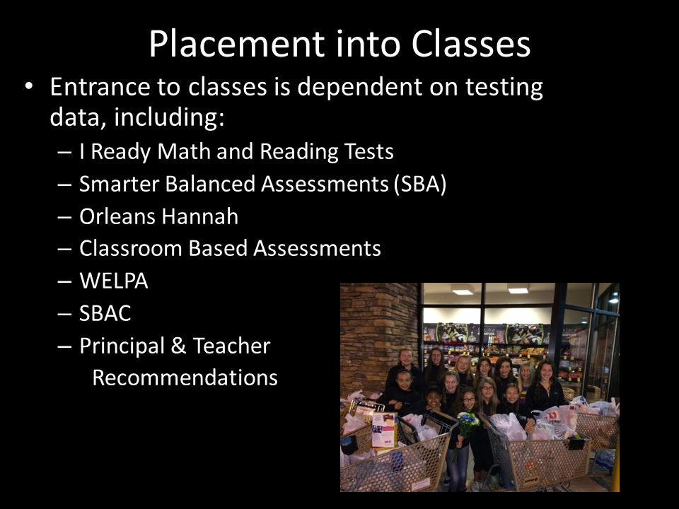 Placement into Classes Entrance to classes is dependent on testing data, including: – I Ready Math and Reading Tests – Smarter Balanced Assessments (SBA) – Orleans Hannah – Classroom Based Assessments – WELPA – SBAC – Principal & Teacher Recommendations