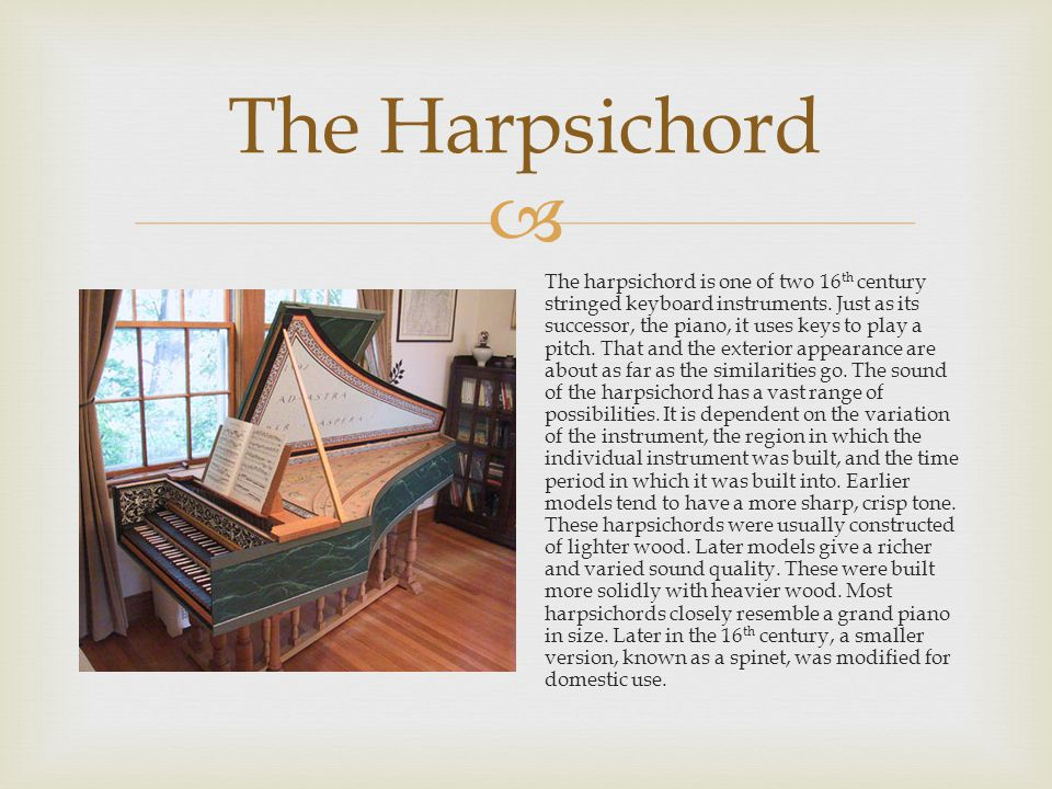 The harpsichord uses a very complex metal string system that is plucked to produce a sound.