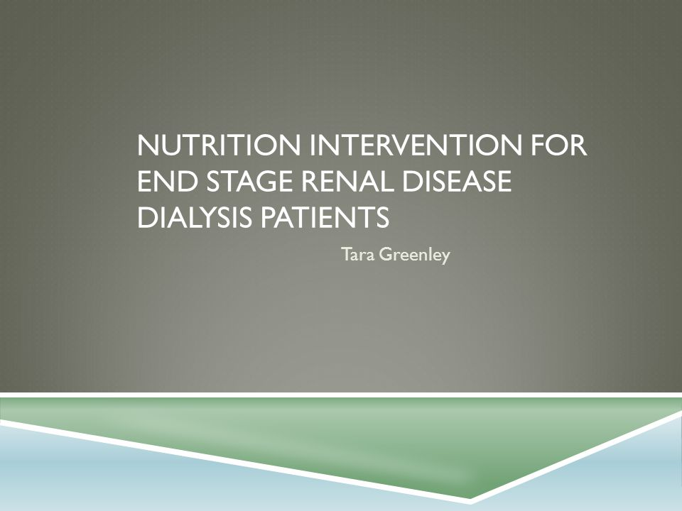 NUTRITION INTERVENTION FOR END STAGE RENAL DISEASE DIALYSIS PATIENTS Tara Greenley