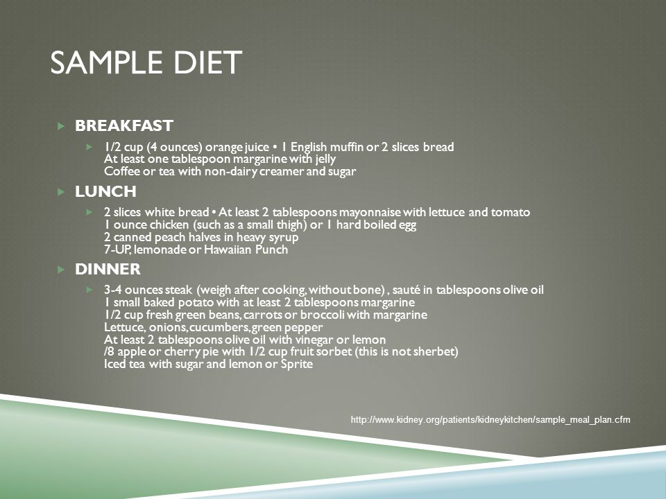 SAMPLE DIET  BREAKFAST  1/2 cup (4 ounces) orange juice 1 English muffin or 2 slices bread At least one tablespoon margarine with jelly Coffee or tea with non-dairy creamer and sugar  LUNCH  2 slices white bread At least 2 tablespoons mayonnaise with lettuce and tomato 1 ounce chicken (such as a small thigh) or 1 hard boiled egg 2 canned peach halves in heavy syrup 7-UP, lemonade or Hawaiian Punch  DINNER  3-4 ounces steak (weigh after cooking, without bone), sauté in tablespoons olive oil 1 small baked potato with at least 2 tablespoons margarine 1/2 cup fresh green beans, carrots or broccoli with margarine Lettuce, onions, cucumbers, green pepper At least 2 tablespoons olive oil with vinegar or lemon /8 apple or cherry pie with 1/2 cup fruit sorbet (this is not sherbet) Iced tea with sugar and lemon or Sprite http://www.kidney.org/patients/kidneykitchen/sample_meal_plan.cfm