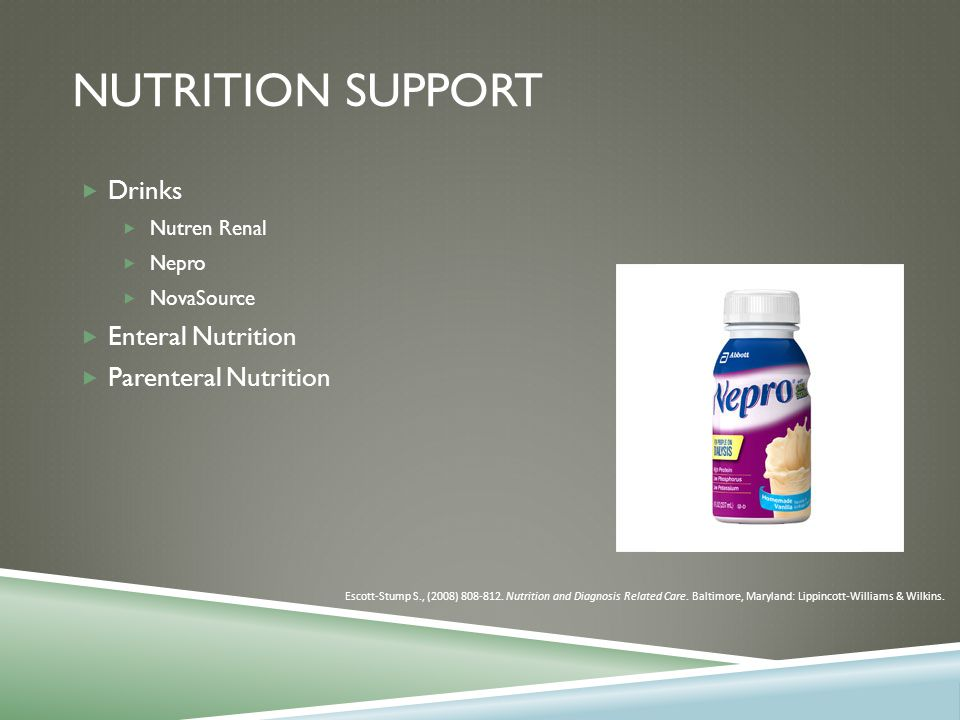 NUTRITION SUPPORT  Drinks  Nutren Renal  Nepro  NovaSource  Enteral Nutrition  Parenteral Nutrition Escott-Stump S., (2008) 808-812.