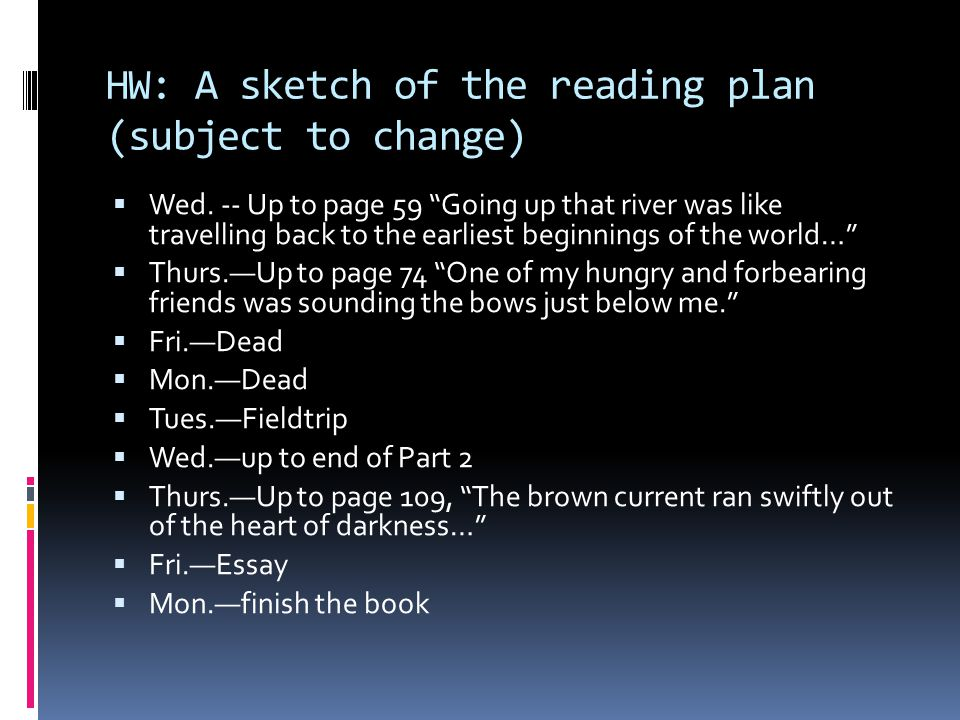 """HW: A sketch of the reading plan (subject to change)  Wed. -- Up to page 59 """"Going up that river was like travelling back to the earliest beginnings"""