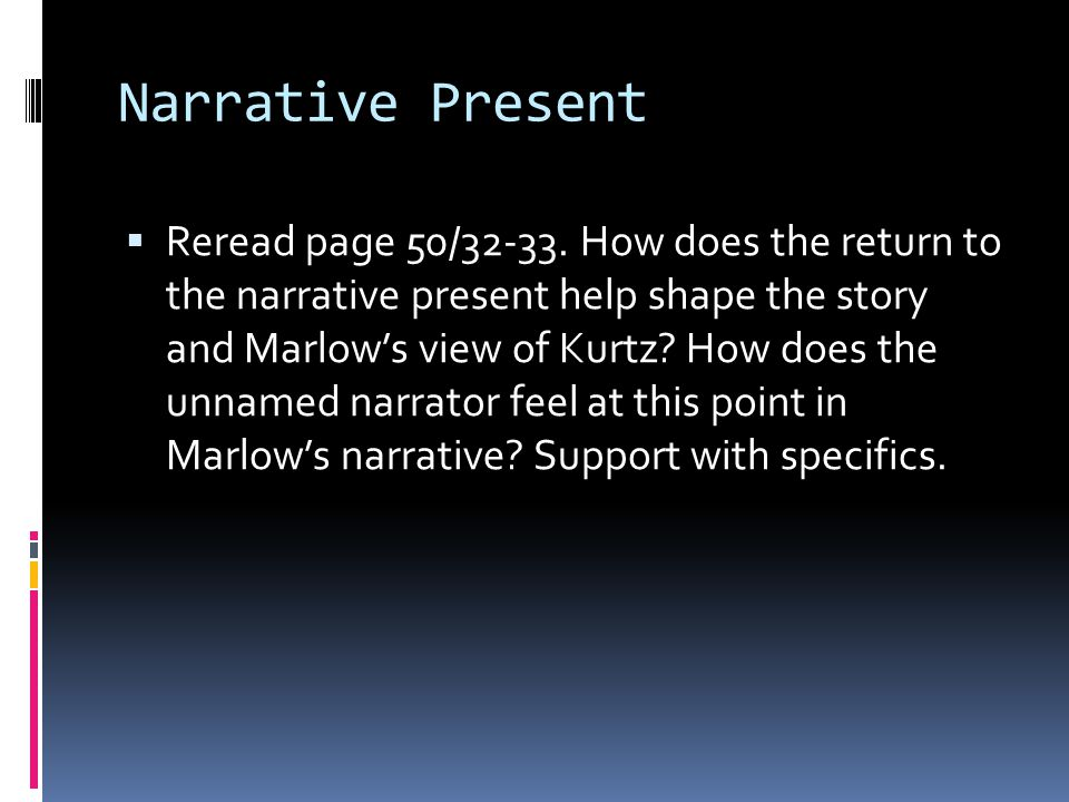 Narrative Present  Reread page 50/32-33. How does the return to the narrative present help shape the story and Marlow's view of Kurtz? How does the u