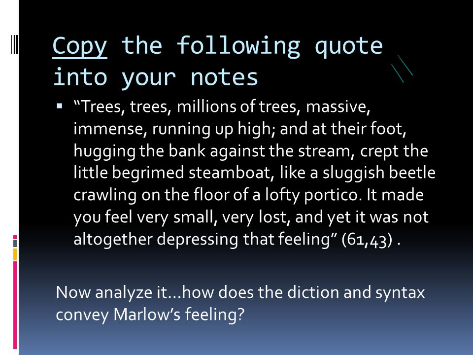 """Copy the following quote into your notes  """"Trees, trees, millions of trees, massive, immense, running up high; and at their foot, hugging the bank ag"""