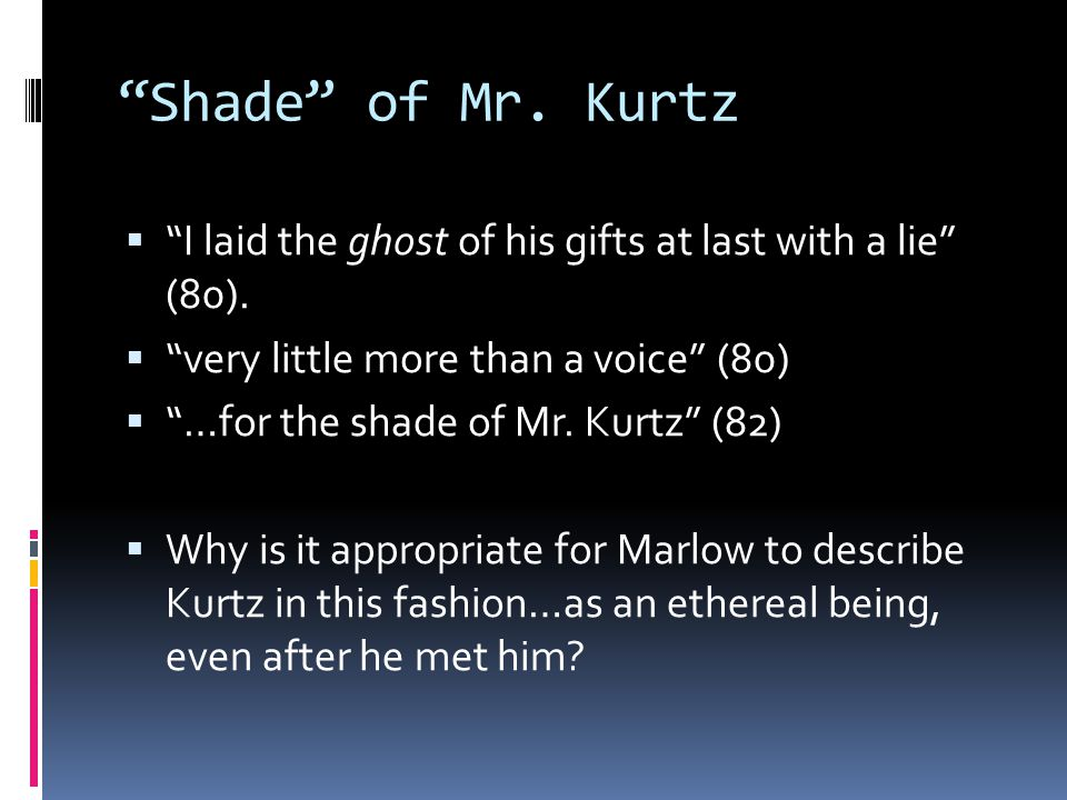 """""""Shade"""" of Mr. Kurtz  """"I laid the ghost of his gifts at last with a lie"""" (80).  """"very little more than a voice"""" (80)  """"…for the shade of Mr. Kurtz"""""""