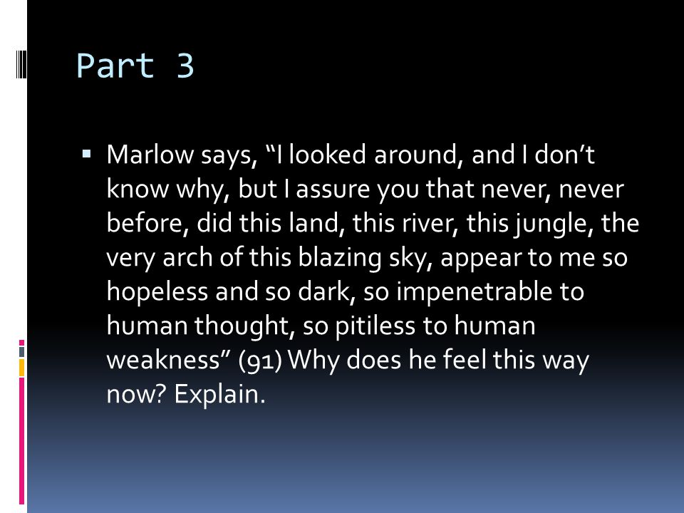 """Part 3  Marlow says, """"I looked around, and I don't know why, but I assure you that never, never before, did this land, this river, this jungle, the v"""