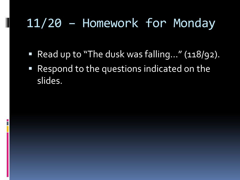 """11/20 – Homework for Monday  Read up to """"The dusk was falling…"""" (118/92).  Respond to the questions indicated on the slides."""