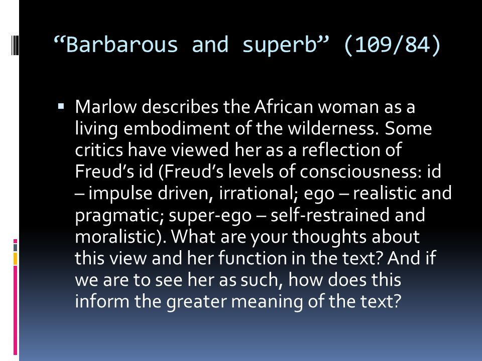 """""""Barbarous and superb"""" (109/84)  Marlow describes the African woman as a living embodiment of the wilderness. Some critics have viewed her as a refle"""