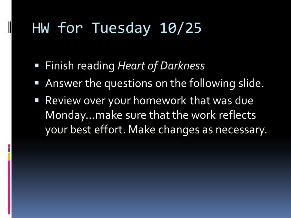 HW for Tuesday 10/25  Finish reading Heart of Darkness  Answer the questions on the following slide.  Review over your homework that was due Monday