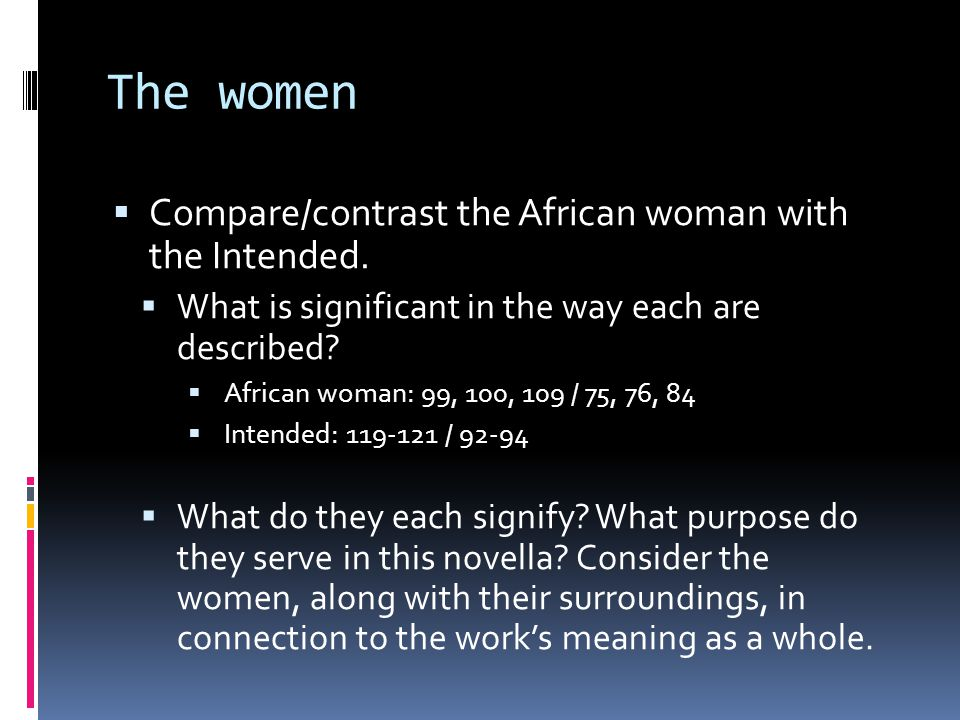 The women  Compare/contrast the African woman with the Intended.  What is significant in the way each are described?  African woman: 99, 100, 109 /