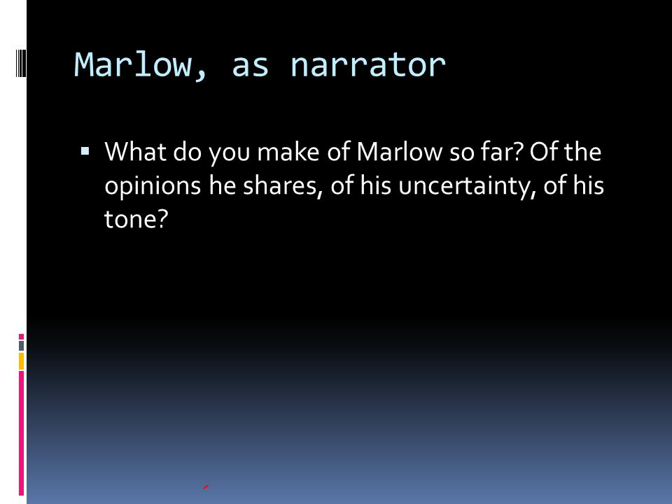 Marlow, as narrator  What do you make of Marlow so far? Of the opinions he shares, of his uncertainty, of his tone?